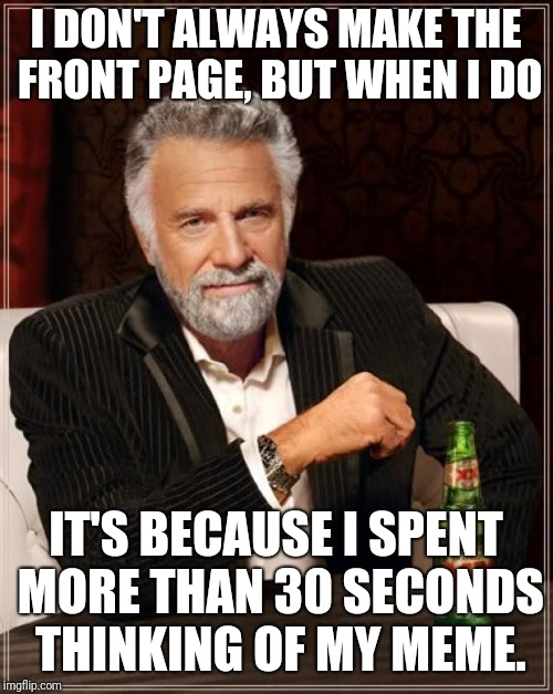 Just give the community what they want... | I DON'T ALWAYS MAKE THE FRONT PAGE, BUT WHEN I DO IT'S BECAUSE I SPENT MORE THAN 30 SECONDS THINKING OF MY MEME. | image tagged in memes,the most interesting man in the world,funny memes,front page | made w/ Imgflip meme maker