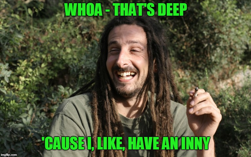WHOA - THAT'S DEEP 'CAUSE I, LIKE, HAVE AN INNY | made w/ Imgflip meme maker