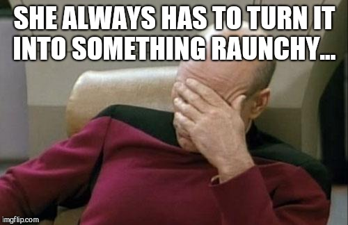 Captain Picard Facepalm Meme | SHE ALWAYS HAS TO TURN IT INTO SOMETHING RAUNCHY... | image tagged in memes,captain picard facepalm | made w/ Imgflip meme maker