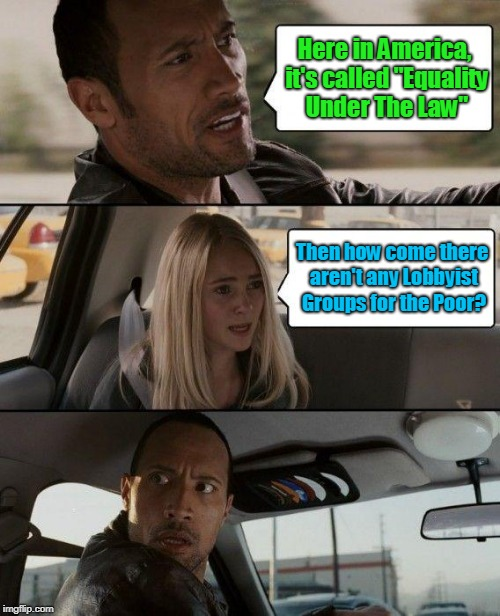 "The Rock Driving Meme | Here in America, it's called ""Equality Under The Law"" Then how come there aren't any Lobbyist Groups for the Poor? 