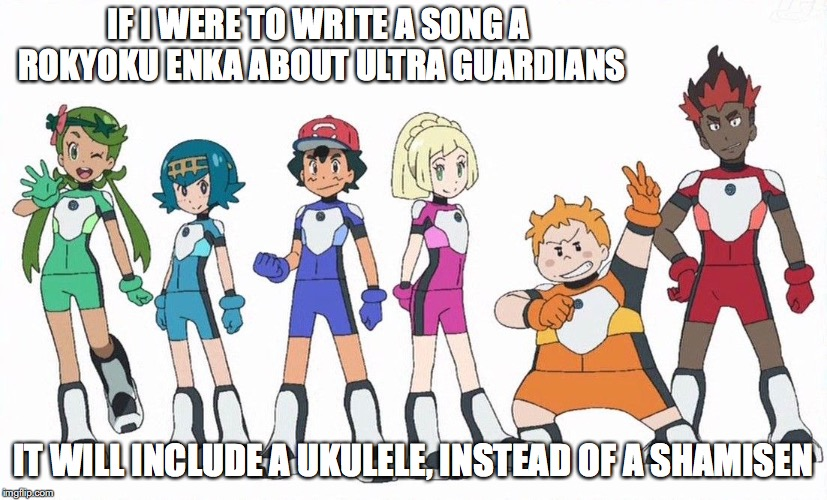 Ultra Guardians | IF I WERE TO WRITE A SONG A ROKYOKU ENKA ABOUT ULTRA GUARDIANS IT WILL INCLUDE A UKULELE, INSTEAD OF A SHAMISEN | image tagged in ultra guardians,pokemon sun and moon,memes | made w/ Imgflip meme maker