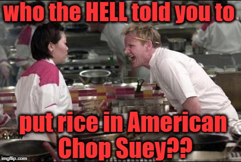 Angry Chef Gordon Ramsay | who the HELL told you to put rice in American Chop Suey?? | image tagged in memes,angry chef gordon ramsay | made w/ Imgflip meme maker