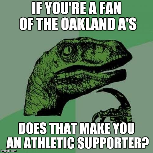 Philosoraptor Meme | IF YOU'RE A FAN OF THE OAKLAND A'S DOES THAT MAKE YOU AN ATHLETIC SUPPORTER? | image tagged in memes,philosoraptor,baseball | made w/ Imgflip meme maker