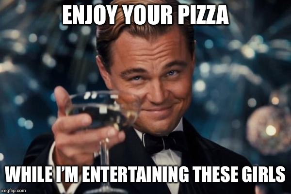 Leonardo Dicaprio Cheers Meme | ENJOY YOUR PIZZA WHILE I'M ENTERTAINING THESE GIRLS | image tagged in memes,leonardo dicaprio cheers | made w/ Imgflip meme maker