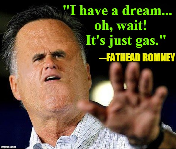 "Statesmen Created America; it will end by politicians' greed | ""I have a dream...  oh, wait!     It's just gas."" ─FATHEAD ROMNEY 