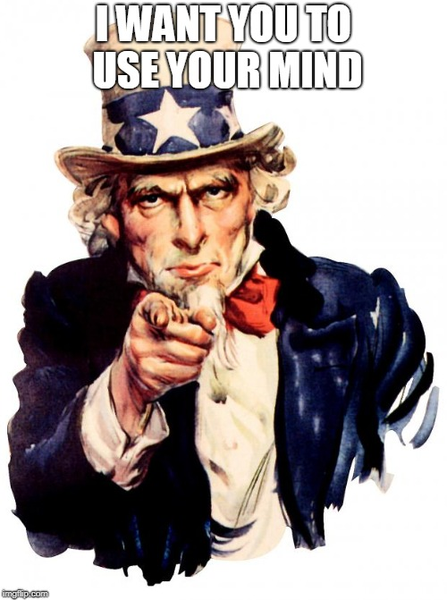 Uncle Sam Meme | I WANT YOU TO USE YOUR MIND | image tagged in memes,uncle sam | made w/ Imgflip meme maker