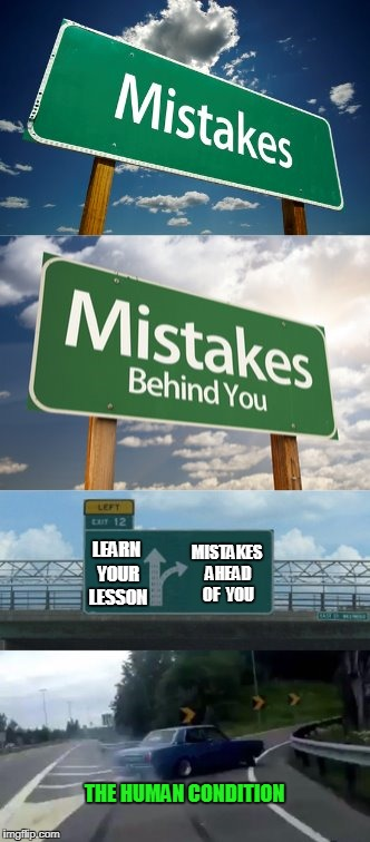 that should be: 'Learn Your Lesson, Fool!' | THE HUMAN CONDITION MISTAKES AHEAD OF  YOU LEARN YOUR LESSON | image tagged in memes,mistakes,life lessons,left exit 12 off ramp | made w/ Imgflip meme maker