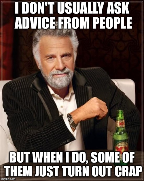 The Most Interesting Man In The World Meme | I DON'T USUALLY ASK ADVICE FROM PEOPLE BUT WHEN I DO, SOME OF THEM JUST TURN OUT CRAP | image tagged in memes,the most interesting man in the world | made w/ Imgflip meme maker