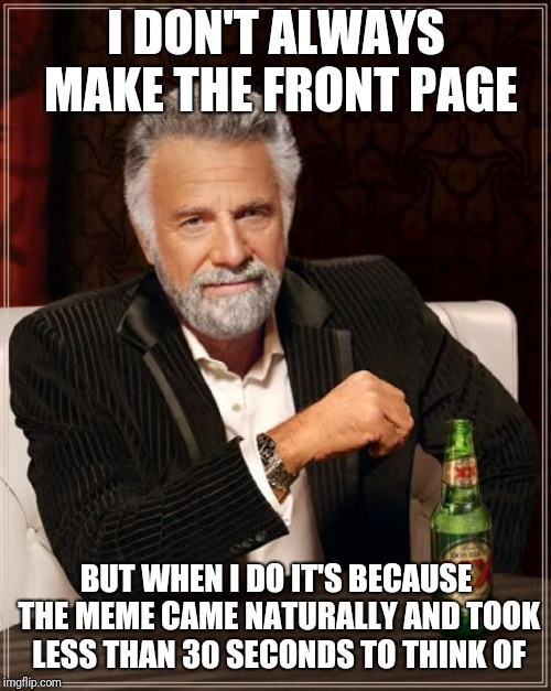 The Most Interesting Man In The World Meme | I DON'T ALWAYS MAKE THE FRONT PAGE BUT WHEN I DO IT'S BECAUSE THE MEME CAME NATURALLY AND TOOK LESS THAN 30 SECONDS TO THINK OF | image tagged in memes,the most interesting man in the world | made w/ Imgflip meme maker