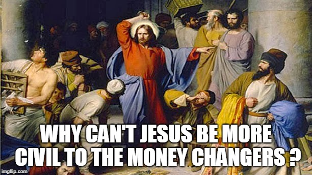 WHY CAN'T JESUS BE MORE CIVIL TO THE MONEY CHANGERS ? | image tagged in jesus | made w/ Imgflip meme maker