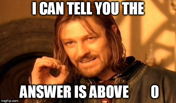 One Does Not Simply Meme | I CAN TELL YOU THE ANSWER IS ABOVE        0 | image tagged in memes,one does not simply | made w/ Imgflip meme maker