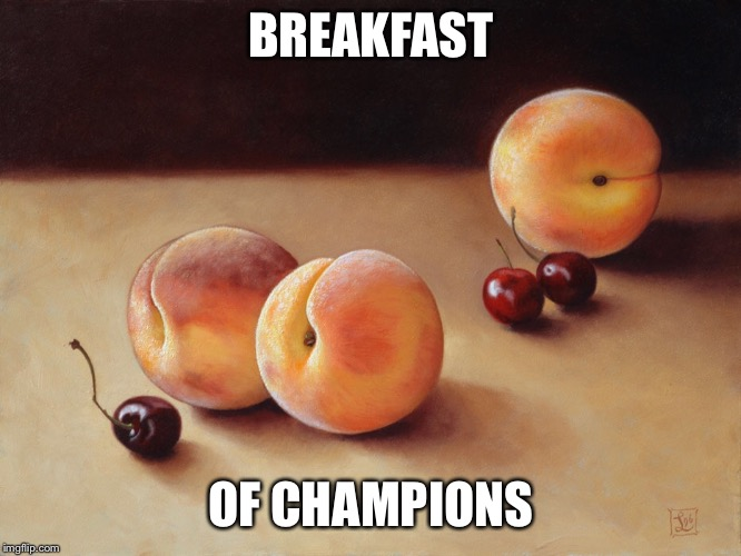 'Morning. Would you eat? | BREAKFAST OF CHAMPIONS | image tagged in morning,wood,cherry,peach,memes,breakfast | made w/ Imgflip meme maker