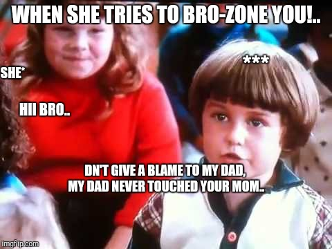 WHEN SHE TRIES TO BRO-ZONE YOU!.. *** SHE* HII BRO.. DN'T GIVE A BLAME TO MY DAD, MY DAD NEVER TOUCHED YOUR MOM.. | image tagged in boys and girls | made w/ Imgflip meme maker