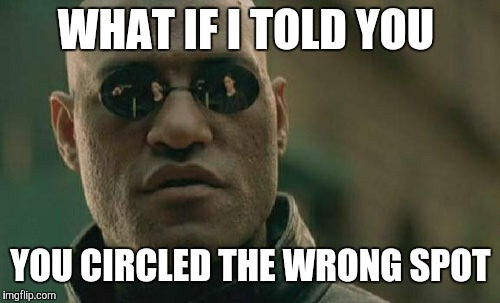 Matrix Morpheus Meme | WHAT IF I TOLD YOU YOU CIRCLED THE WRONG SPOT | image tagged in memes,matrix morpheus | made w/ Imgflip meme maker