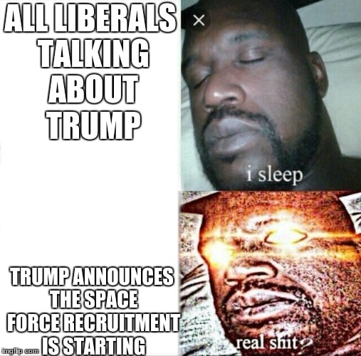 Sleeping Shaq Meme | ALL LIBERALS TALKING ABOUT TRUMP TRUMP ANNOUNCES THE SPACE FORCE RECRUITMENT IS STARTING | image tagged in memes,sleeping shaq,trump,space force | made w/ Imgflip meme maker