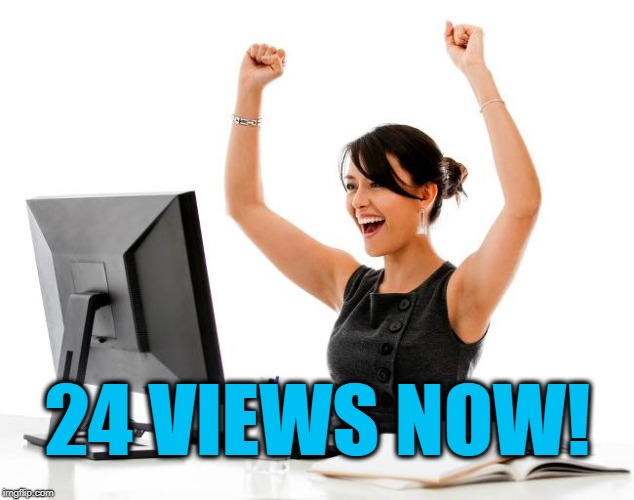 wow! | 24 VIEWS NOW! | image tagged in wow | made w/ Imgflip meme maker
