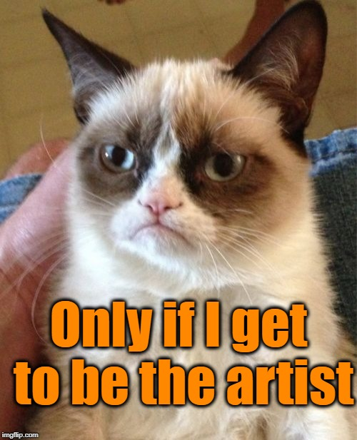 Grumpy Cat Meme | Only if I get to be the artist | image tagged in memes,grumpy cat | made w/ Imgflip meme maker