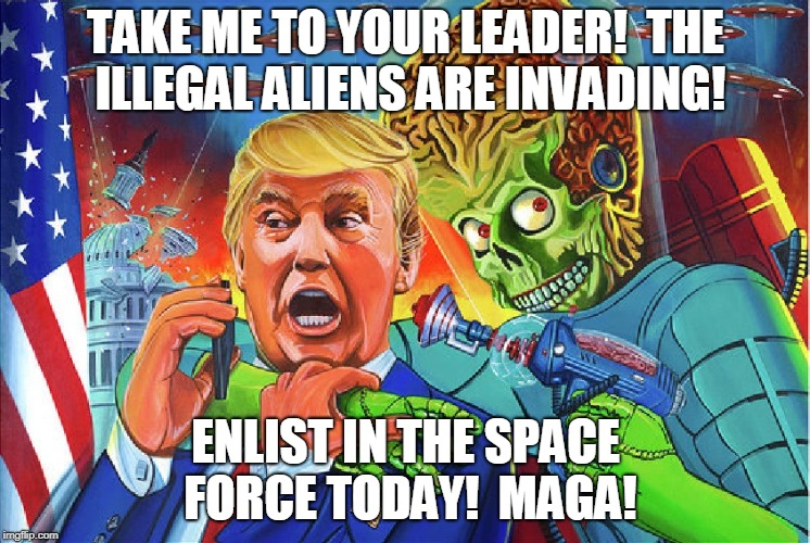 Take me to your leader | TAKE ME TO YOUR LEADER!  THE ILLEGAL ALIENS ARE INVADING! ENLIST IN THE SPACE FORCE TODAY!  MAGA! | image tagged in trump,aliens,space force,capture | made w/ Imgflip meme maker
