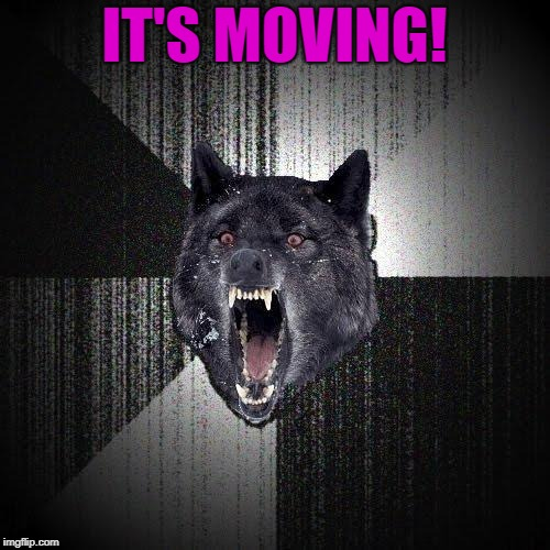 IT'S MOVING! | made w/ Imgflip meme maker