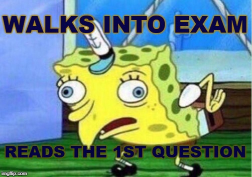 Mocking Spongebob Meme | WALKS INTO EXAM READS THE 1ST QUESTION | image tagged in memes,mocking spongebob | made w/ Imgflip meme maker