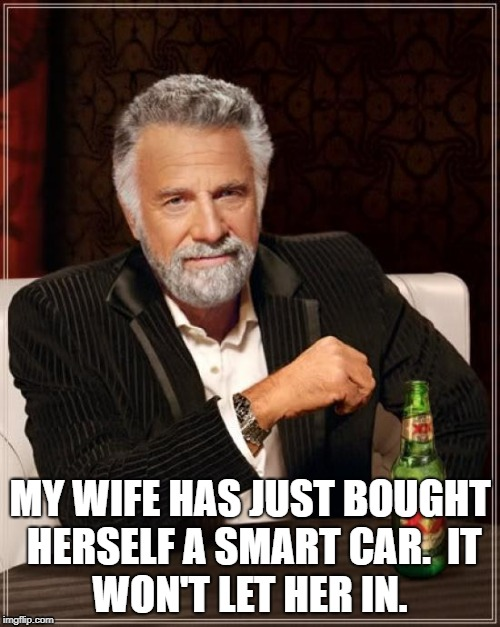 The Most Interesting Man In The World |  MY WIFE HAS JUST BOUGHT HERSELF A SMART CAR.  IT WON'T LET HER IN. | image tagged in memes,the most interesting man in the world | made w/ Imgflip meme maker