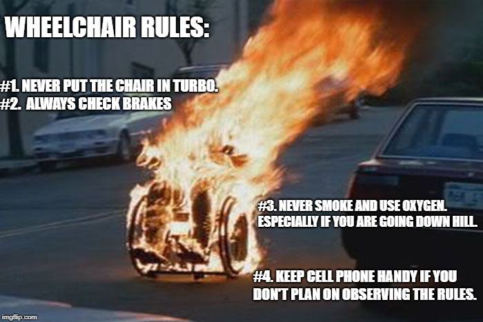 WHEELCHAIR RULES: #1. NEVER PUT THE CHAIR IN TURBO.     #2.  ALWAYS CHECK BRAKES #3. NEVER SMOKE AND USE OXYGEN.  ESPECIALLY IF YOU ARE GOIN | image tagged in wheelchair | made w/ Imgflip meme maker