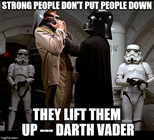 My motivational quote for the day. | STRONG PEOPLE DON'T PUT PEOPLE DOWN THEY LIFT THEM UP --- DARTH VADER | image tagged in darth vader episode iv | made w/ Imgflip meme maker
