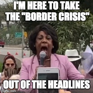 "Maxine Waters | I'M HERE TO TAKE THE ""BORDER CRISIS"" OUT OF THE HEADLINES 