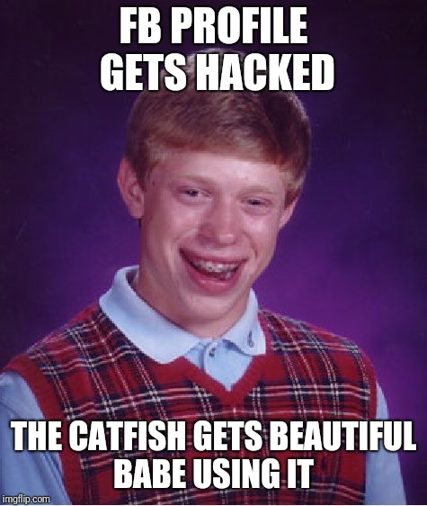 Bad Luck Brian Meme | FB PROFILE GETS HACKED THE CATFISH GETS BEAUTIFUL BABE USING IT | image tagged in memes,bad luck brian | made w/ Imgflip meme maker
