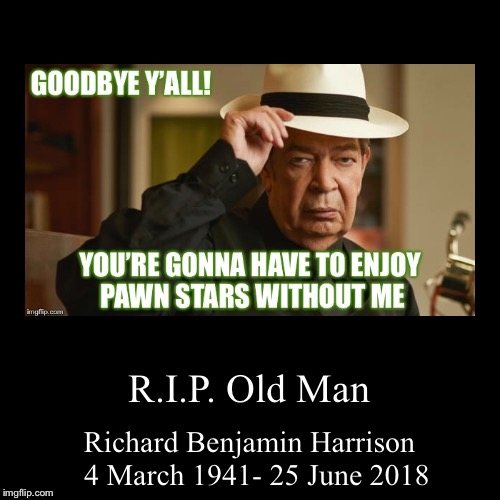 R.I.P. Old Man | Richard Benjamin Harrison 4 March 1941- 25 June 2018 | image tagged in funny,demotivationals | made w/ Imgflip demotivational maker