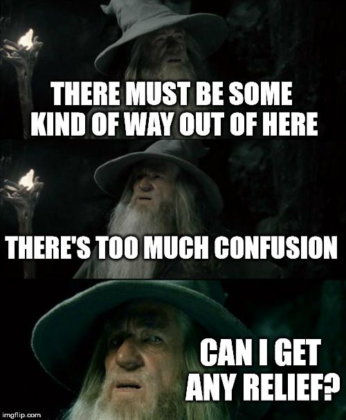 Confused Gandalf Meme | THERE MUST BE SOME KIND OF WAY OUT OF HERE THERE'S TOO MUCH CONFUSION CAN I GET ANY RELIEF? | image tagged in memes,confused gandalf | made w/ Imgflip meme maker