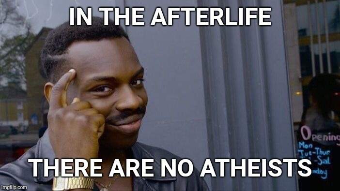 He has set eternity in the heart of man | IN THE AFTERLIFE THERE ARE NO ATHEISTS | image tagged in roll safe think about it,afterlife,atheism,atheists,god,faith | made w/ Imgflip meme maker