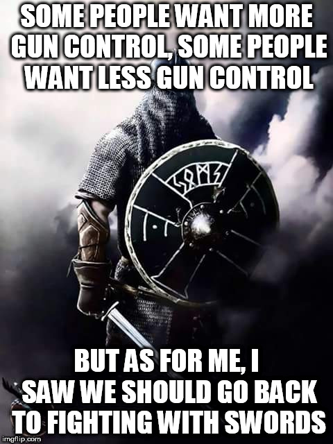 Viking Warrior | SOME PEOPLE WANT MORE GUN CONTROL, SOME PEOPLE WANT LESS GUN CONTROL BUT AS FOR ME, I SAW WE SHOULD GO BACK TO FIGHTING WITH SWORDS | image tagged in viking warrior,sword,swords,gun,guns,gun control | made w/ Imgflip meme maker