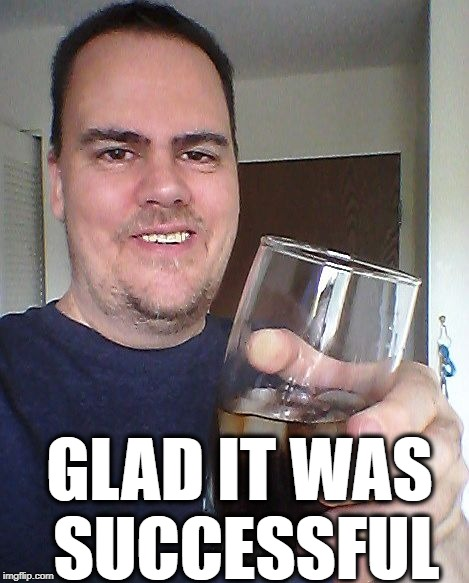 cheers | GLAD IT WAS SUCCESSFUL | image tagged in cheers | made w/ Imgflip meme maker
