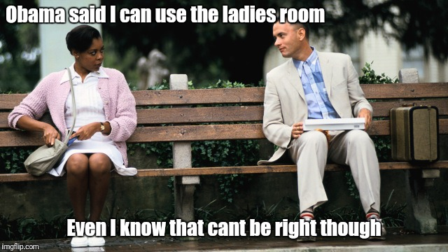 Forest Gump | Obama said I can use the ladies room Even I know that cant be right though | image tagged in forest gump | made w/ Imgflip meme maker
