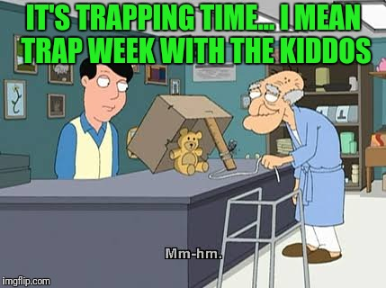 IT'S TRAPPING TIME... I MEAN TRAP WEEK WITH THE KIDDOS | made w/ Imgflip meme maker