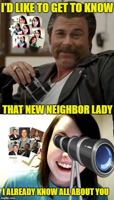 Creep & Creepier | I'D LIKE TO GET TO KNOW THAT NEW NEIGHBOR LADY I ALREADY KNOW ALL ABOUT YOU | image tagged in funny memes,creepy rob lowe,overly attached girlfriend,stalking,spying | made w/ Imgflip meme maker