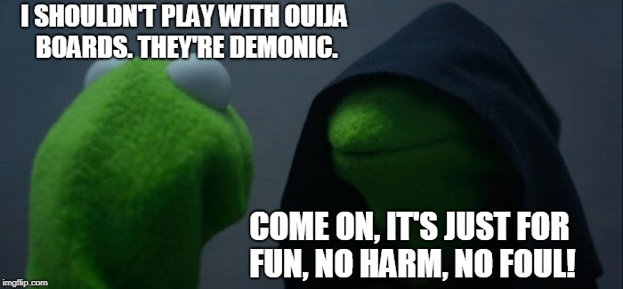 Evil Kermit Meme | I SHOULDN'T PLAY WITH OUIJA BOARDS. THEY'RE DEMONIC. COME ON, IT'S JUST FOR FUN, NO HARM, NO FOUL! | image tagged in memes,evil kermit | made w/ Imgflip meme maker