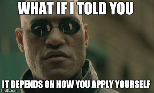 Matrix Morpheus Meme | WHAT IF I TOLD YOU IT DEPENDS ON HOW YOU APPLY YOURSELF | image tagged in memes,matrix morpheus | made w/ Imgflip meme maker