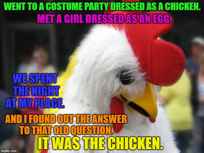 To the winner goes the spoils | WENT TO A COSTUME PARTY DRESSED AS A CHICKEN. IT WAS THE CHICKEN. MET A GIRL DRESSED AS AN EGG. WE SPENT THE NIGHT AT MY PLACE. AND I FOUND  | image tagged in memes,funny,chicken,egg,i love bacon | made w/ Imgflip meme maker