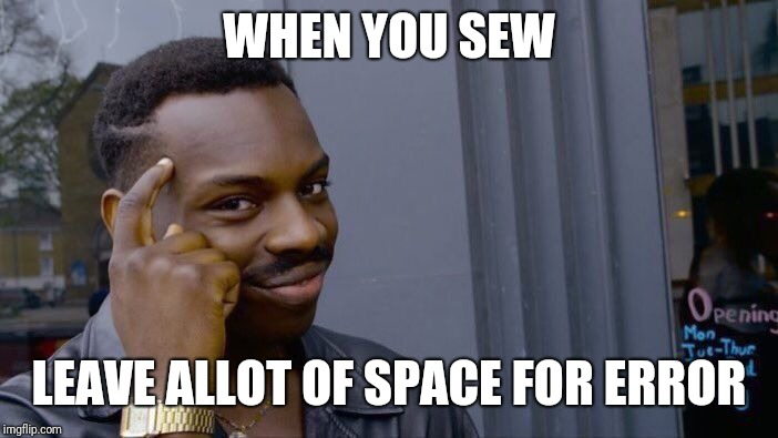 Roll Safe Think About It Meme | WHEN YOU SEW LEAVE ALLOT OF SPACE FOR ERROR | image tagged in memes,roll safe think about it | made w/ Imgflip meme maker