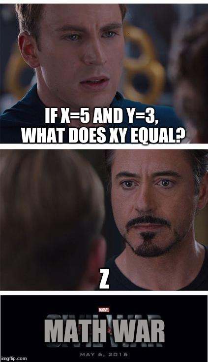 I Guess He Is Correct | IF X=5 AND Y=3, WHAT DOES XY EQUAL? Z MATH WAR | image tagged in memes,marvel civil war 1,math,x,y,z | made w/ Imgflip meme maker