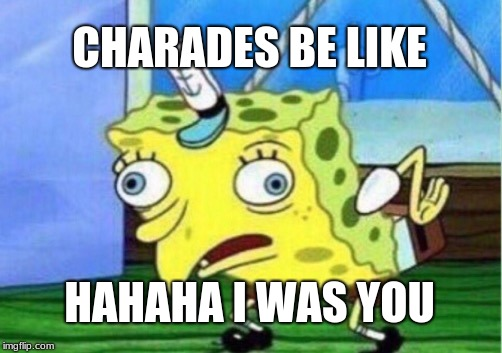 Mocking Spongebob Meme | CHARADES BE LIKE HAHAHA I WAS YOU | image tagged in memes,mocking spongebob | made w/ Imgflip meme maker