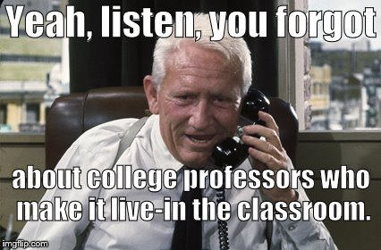 Tracy | Yeah, listen, you forgot about college professors who make it live-in the classroom. | image tagged in tracy | made w/ Imgflip meme maker