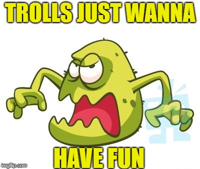 TROLLS JUST WANNA HAVE FUN | made w/ Imgflip meme maker