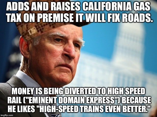 "Crazy train |  ADDS AND RAISES CALIFORNIA GAS TAX ON PREMISE IT WILL FIX ROADS. MONEY IS BEING DIVERTED TO HIGH SPEED RAIL (""EMINENT DOMAIN EXPRESS"") BECAUSE HE LIKES ""HIGH-SPEED TRAINS EVEN BETTER."" 