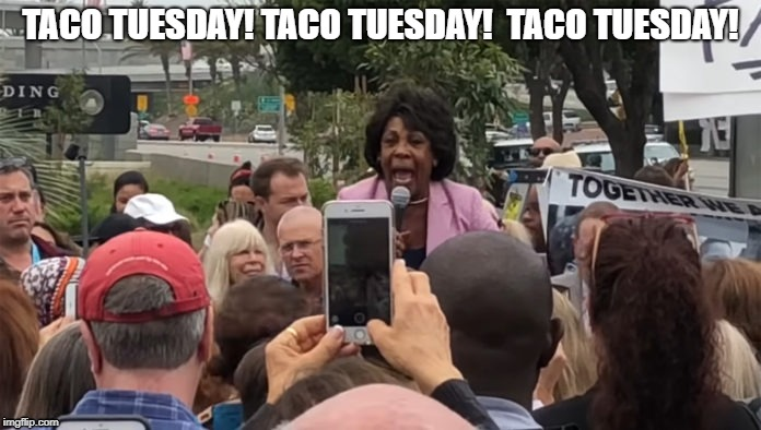 TACO TUESDAY! TACO TUESDAY!  TACO TUESDAY! | image tagged in maxine waters | made w/ Imgflip meme maker