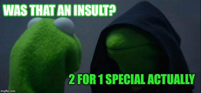 Evil Kermit Meme | WAS THAT AN INSULT? 2 FOR 1 SPECIAL ACTUALLY | image tagged in memes,evil kermit | made w/ Imgflip meme maker