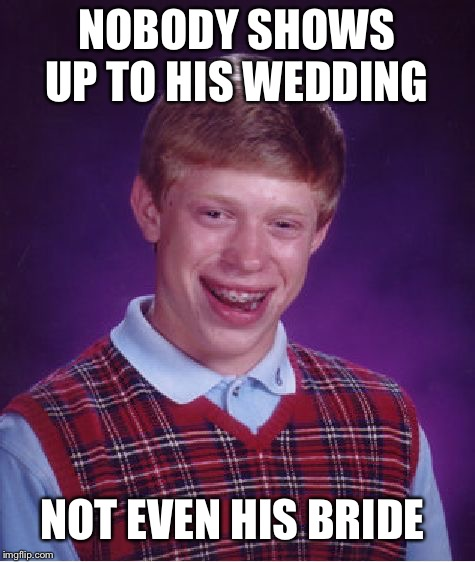 Bad Luck Brian Meme | NOBODY SHOWS UP TO HIS WEDDING NOT EVEN HIS BRIDE | image tagged in memes,bad luck brian | made w/ Imgflip meme maker