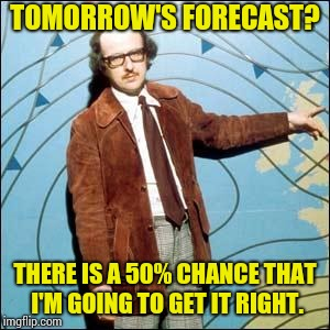 TOMORROW'S FORECAST? THERE IS A 50% CHANCE THAT I'M GOING TO GET IT RIGHT. | image tagged in dull weather | made w/ Imgflip meme maker